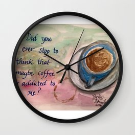 Maybe Coffee is Addicted to Me? Wall Clock