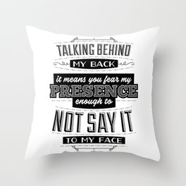 Talking behind my back means you fear my presence enough to not say it to my face Throw Pillow