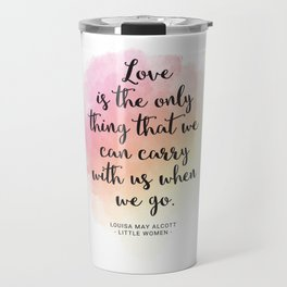 Love is the only thing that we can carry with us when we go. Louisa May Alcott, Little Women Travel Mug