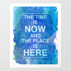 The Time is NOW and the Place is HERE. Art Print