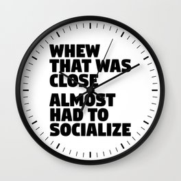 Whew That Was Close Almost Had To Socialize Wall Clock