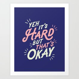 Yeh It's Hard But That's Okay Art Print
