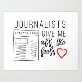 Journalists give me all the feels Art Print