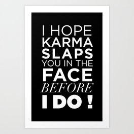I HOPE KARMA SLAPS YOU IN THE FACE BEFORE I DO QUOTE Art Print