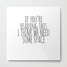IF YOU'RE READING THIS I THINK WE NEED SOME SPACE Metal Print