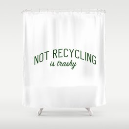Not Recycling is Trashy - Go Green Shower Curtain
