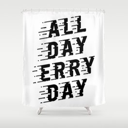 All Day Erry Day Shower Curtain