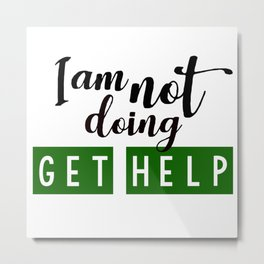 I am not doing get help Metal Print