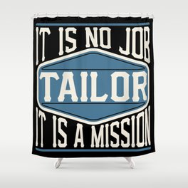 Tailor  - It Is No Job, It Is A Mission Shower Curtain