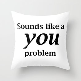 Sounds Like A You Problem - white background Throw Pillow