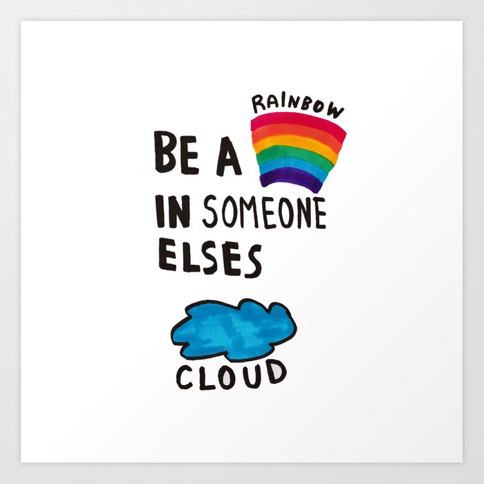 Be a Rainbow in someone else's cloud Art Print
