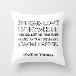 Spread love everywhere you go. Let no one ever come to you without leaving happier.  - Mother Teresa Throw Pillow