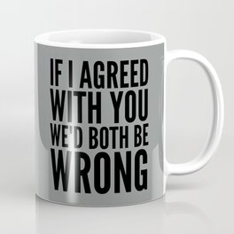 If I Agreed With You We'd Both Be Wrong (Neutral Gray) Coffee Mug