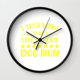I Just Want To Be A Stay At Home Dog Mom ye Wall Clock