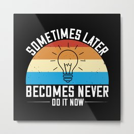 Sometimes later becomes never. Do it now Metal Print