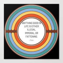Anything good in life is either illegal immoral or fattening Canvas Print