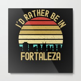 I Would Rather Be In Fortaleza City Metal Print