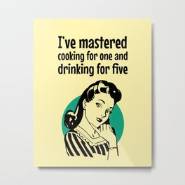 I've mastered cooking for one and drinking for five Metal Print