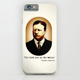 Theodore Roosevelt     I'll Kick You In The Balls     Famous Quotes iPhone Case