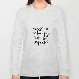 Exist to Be Happy Not to Impress black and white modern typography quote poster wall art home decor Long Sleeve T-shirt