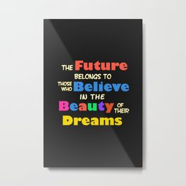 The Future Belongs to those who Believe in the Beauty of their Dreams Metal Print