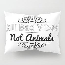 Kill Bad Vibes, Not Animals Pillow Sham