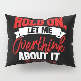 Hold On Let Me Overthink About It Pillow Sham