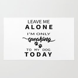 Leave Me Alone I'm Only Speaking To My Dog Today Rug
