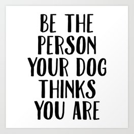 Be The Person Your Dog Thinks You Are Art Print