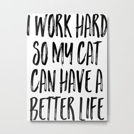 I love my CAT, Gift For Her, Funny Quote, I work hard so my cat can hace a beeter life Metal Print