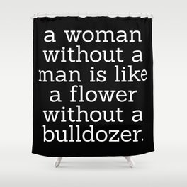 A Woman Without a Man is Like ... Shower Curtain