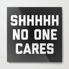 No One Cares Funny Quote Metal Print