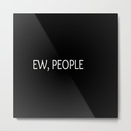 Ew, People Funny Quote Metal Print