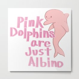 Pink Dolphins are just Albino Metal Print