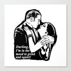 Darling, I'm in the mood to grind and squirt. Canvas Print