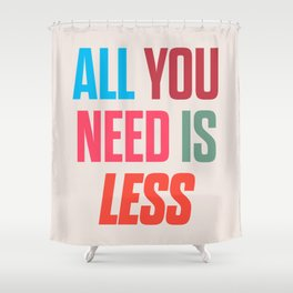 All you need is less, positive thinking, inspirational quote, life mantra, happiness Shower Curtain
