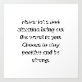 Never let a bad situation bring out the worst in you Art Print