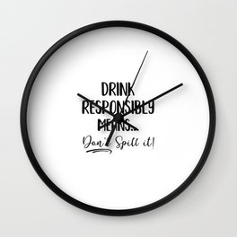 Drink Responsibly Means Don't Spill It Wall Clock