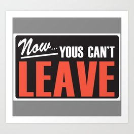 Now Yous Can't Leave Art Print