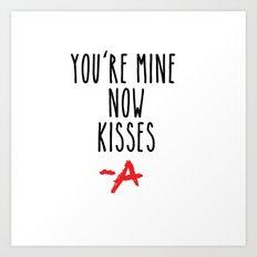 You're mine now, kisses -A Pretty Little Liars (PLL) Art Print