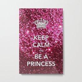 Keep Calm and Be A Princess Metal Print