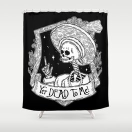 Yer DEAD To ME! Shower Curtain