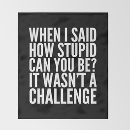 When I Said How Stupid Can You Be? It Wasn't a Challenge (Black & White) Throw Blanket