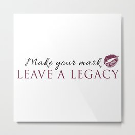 Make Your Mark Leave A Legacy Metal Print
