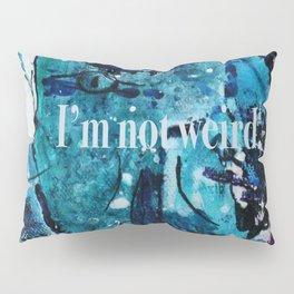 I am not weird... Pillow Sham