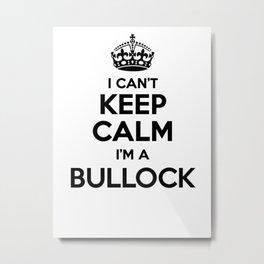 I cant keep calm I am a BULLOCK Metal Print