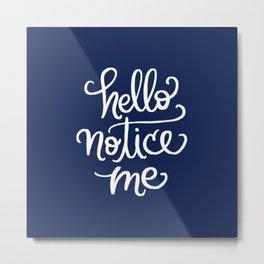 Hello, Notice Me!!! Metal Print