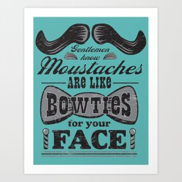 Moustaches are Bowties for your Face Art Print