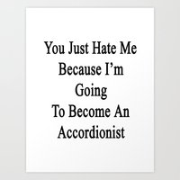 You Just Hate Me Because I'm Going To Become An Accordionist  Art Print