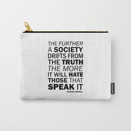 The further a society drifts from the truth, the more it will hate those who speak it. George Orwell Carry-All Pouch